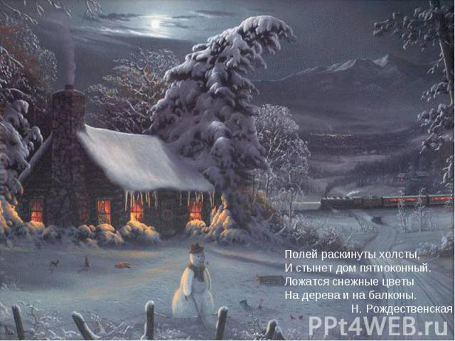 Полей раскинуты холсты,И стынет дом пятиоконный.Ложатся снежные цветыНа дерева и на балконы. Н. Рождественская