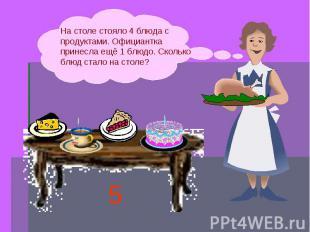 На столе стояло 4 блюда с продуктами. Официантка принесла ещё 1 блюдо. Сколько б