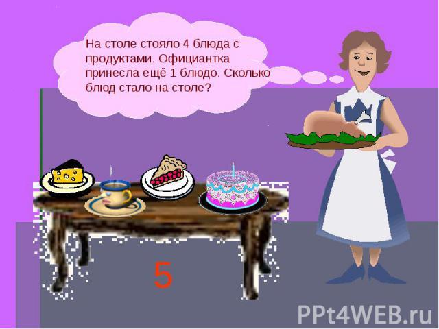 На столе стояло 4 блюда с продуктами. Официантка принесла ещё 1 блюдо. Сколько блюд стало на столе?