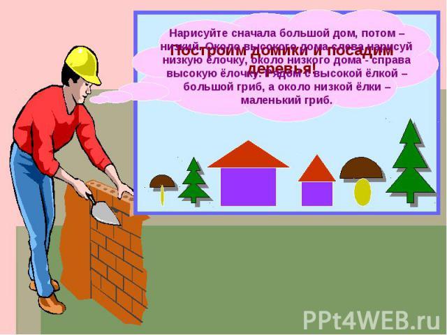 Нарисуйте сначала большой дом, потом – низкий. Около высокого дома слева нарисуй низкую ёлочку, около низкого дома - справа высокую ёлочку. Рядом с высокой ёлкой – большой гриб, а около низкой ёлки – маленький гриб.