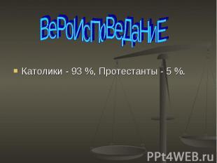 ВеРоИсПоВеДаНиЕ Католики - 93 %, Протестанты - 5 %.