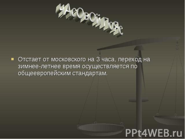 чАсОвОй ПоЯс Отстает от московского на 3 часа, переход на зимнее-летнее время осуществляется по общеевропейским стандартам.