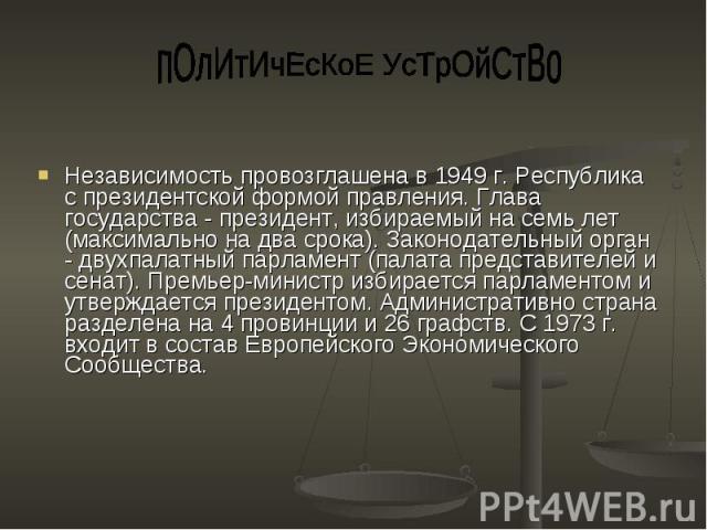 пОлИтИчЕсКоЕ УсТрОйСтВо Независимость провозглашена в 1949 г. Республика с президентской формой правления. Глава государства - президент, избираемый на семь лет (максимально на два срока). Законодательный орган - двухпалатный парламент (палата предс…
