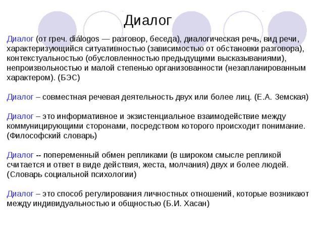 Диалог Диалог (от греч. diálogos — разговор, беседа), диалогическая речь, вид речи, характеризующийся ситуативностью (зависимостью от обстановки разговора), контекстуальностью (обусловленностью предыдущими высказываниями), непроизвольностью и малой …