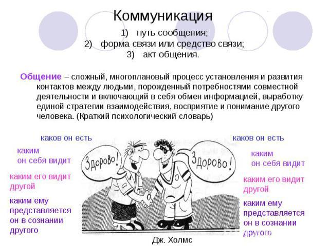 Коммуникация путь сообщения;форма связи или средство связи;акт общения. Общение – сложный, многоплановый процесс установления и развития контактов между людьми, порожденный потребностями совместной деятельности и включающий в себя обмен информацией,…