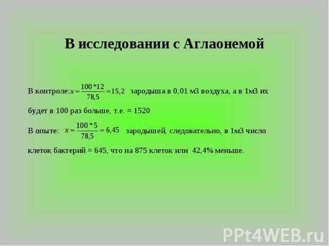 В исследовании с Аглаонемой В контроле: зародыша в 0,01 м3 воздуха, а в 1м3 их будет в 100 раз больше, т.е. ≈ 1520В опыте: зародышей, следовательно, в 1м3 число клеток бактерий ≈ 645, что на 875 клеток или 42,4% меньше.
