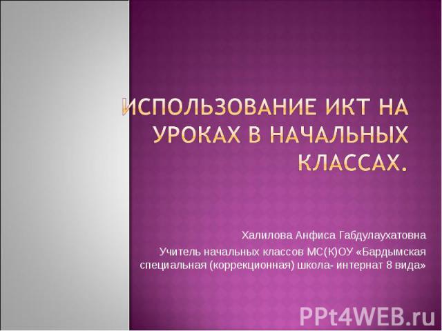 Использование ИКТ на уроках в начальных классах. Халилова Анфиса ГабдулаухатовнаУчитель начальных классов МС(К)ОУ «Бардымская специальная (коррекционная) школа- интернат 8 вида»