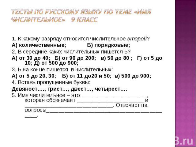 Тесты по русскому языку по теме «Имя числительное» 9 класс 1. К какому разряду относится числительное второй?А) количественные; Б) порядковые;2. В середине каких числительных пишется Ь?А) от 30 до 40; Б) от 90 до 200; в) 50 до 80 ; Г) от 5 до 10; Д)…