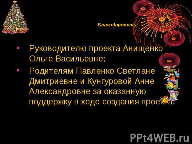Руководителю проекта Анищенко Ольге Васильевне;Родителям Павленко Светлане Дмитриевне и Кунгуровой Анне Александровне за оказанную поддержку в ходе создания проекта.