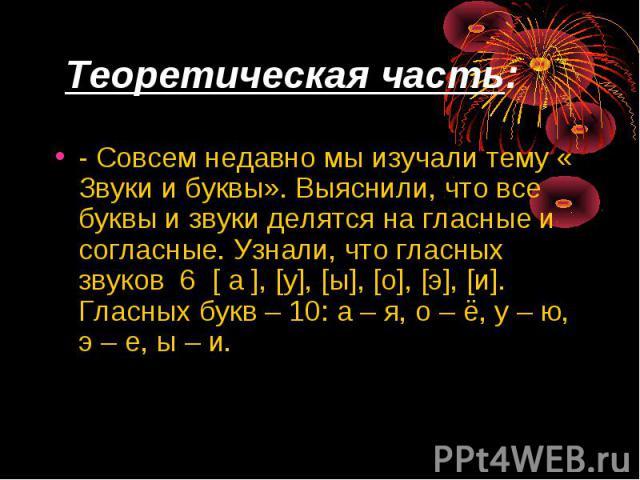 Теоретическая часть: - Совсем недавно мы изучали тему « Звуки и буквы». Выяснили, что все буквы и звуки делятся на гласные и согласные. Узнали, что гласных звуков 6 [ а ], [у], [ы], [о], [э], [и]. Гласных букв – 10: а – я, о – ё, у – ю, э – е, ы – и.