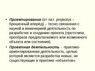 Проектирование (от лат. projectus – брошенный вперёд) – тесно связанная с наукой