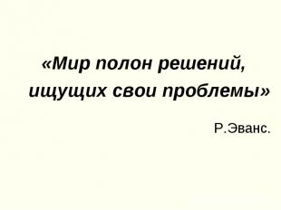 «Мир полон решений,ищущих свои проблемы» Р.Эванс.