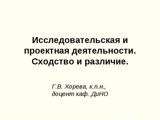 Исследовательская и проектная деятельности. Сходство и различие. Г.В. Хорева, к.п.н., доцент каф. ДиНО