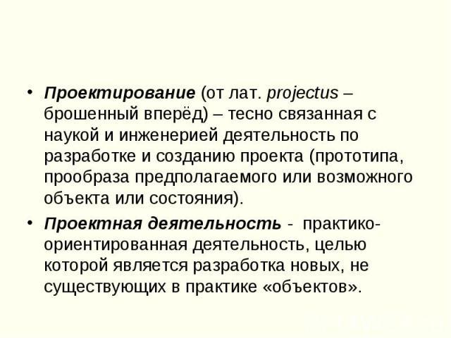 Проектирование (от лат. projectus – брошенный вперёд) – тесно связанная с наукой и инженерией деятельность по разработке и созданию проекта (прототипа, прообраза предполагаемого или возможного объекта или состояния).Проектная деятельность - практико…
