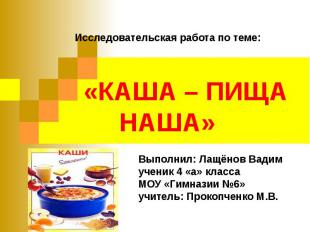 Исследовательская работа по теме: «КАША – ПИЩА НАША» Выполнил: Лащёнов Вадимучен