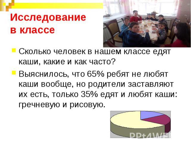 Исследование в классе Сколько человек в нашем классе едят каши, какие и как часто?Выяснилось, что 65% ребят не любят каши вообще, но родители заставляют их есть, только 35% едят и любят каши: гречневую и рисовую.
