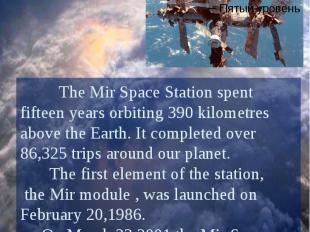 The Mir Space Station The Mir Space Station spent fifteen years orbiting 390 kil