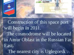Vostochny Cosmodrome Construction of this space port will begin in 2011. The cos