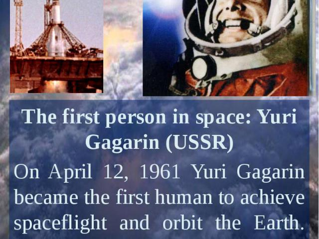 The first person in space: Yuri Gagarin (USSR)On April 12, 1961 Yuri Gagarin became the first human to achieve spaceflight and orbit the Earth. His spacecraft, Vostok 1, circled Earth once in a flight that lasted 108 minutes.