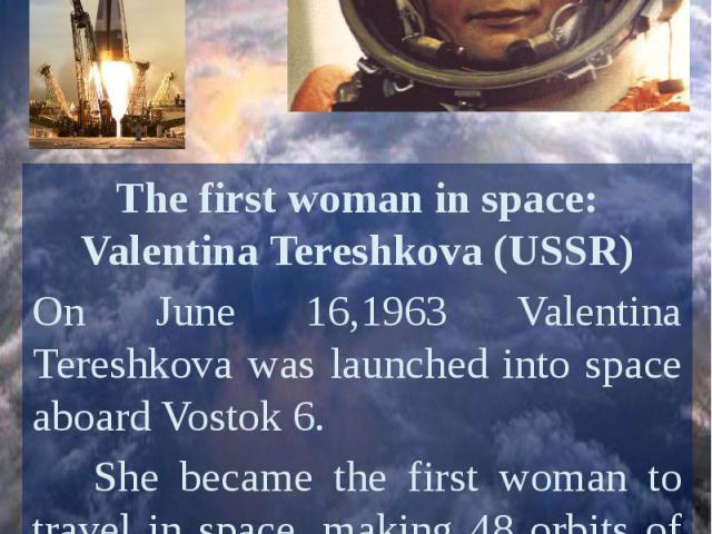 The first woman in space: Valentina Tereshkova (USSR)On June 16,1963 Valentina Tereshkova was launched into space aboard Vostok 6. She became the first woman to travel in space, making 48 orbits of Earth and spending almost three days in space.