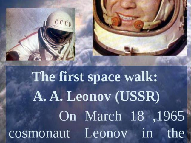 The first space walk: A. A. Leonov (USSR) On March 18 ,1965 cosmonaut Leonov in the spacecraft Voskhod-2 became the first person to venture outside a capsule in space.