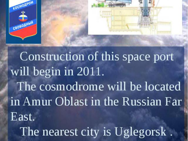 Vostochny Cosmodrome Construction of this space port will begin in 2011. The cosmodrome will be located in Amur Oblast in the Russian Far East. The nearest city is Uglegorsk . The new site is intended mostly for civilian launches.