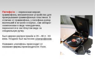 Патефон— переносная версия граммофона, механическое устройство для проигрывания