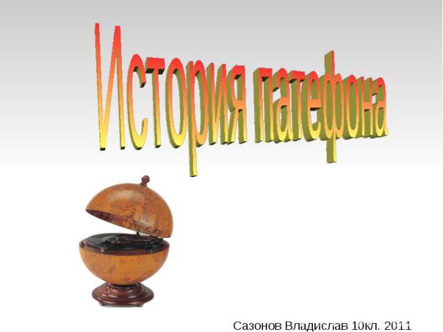 История патефона Сазонов Владислав 10кл. 2011