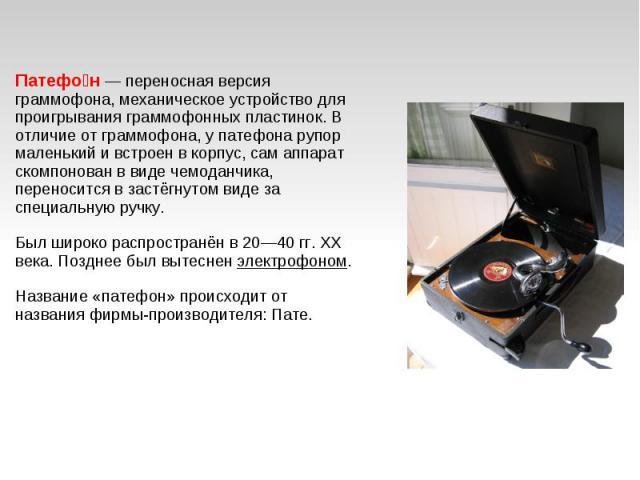 Патефон— переносная версия граммофона, механическое устройство для проигрывания граммофонных пластинок. В отличие от граммофона, у патефона рупор маленький и встроен в корпус, сам аппарат скомпонован в виде чемоданчика, переносится в застёгнутом ви…