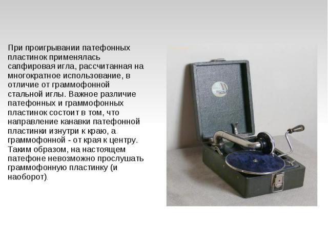 При проигрывании патефонных пластинок применялась сапфировая игла, рассчитанная на многократное использование, в отличие от граммофонной стальной иглы. Важное различие патефонных и граммофонных пластинок состоит в том, что направление канавки патефо…