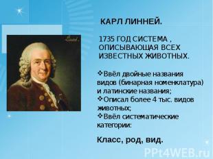 КАРЛ ЛИННЕЙ.1735 ГОД СИСТЕМА , ОПИСЫВАЮЩАЯ ВСЕХ ИЗВЕСТНЫХ ЖИВОТНЫХ.Ввёл двойные