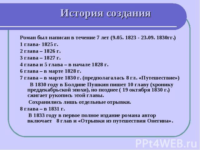 История создания Роман был написан в течение 7 лет (9.05. 1823 - 23.09. 1830гг.)1 глава- 1825 г.2 глава – 1826 г.3 глава – 1827 г.4 глава и 5 глава – в начале 1828 г.6 глава – в марте 1828 г.7 глава – в марте 1830 г. (предполагалась 8 гл. «Путешеств…