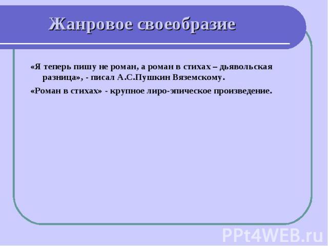Жанровое своеобразие «Я теперь пишу не роман, а роман в стихах – дьявольская разница», - писал А.С.Пушкин Вяземскому.«Роман в стихах» - крупное лиро-эпическое произведение.