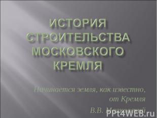 История строительства Московского Кремля Начинается земля, как известно, от Крем