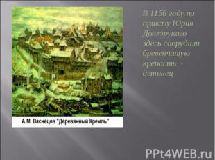 В 1156 году по приказу Юрия Долгорукого здесь соорудили бревенчатую крепость - д