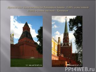 Прежде всех была построена Тайницкая башня (1485), а последней (1495) и самой вы