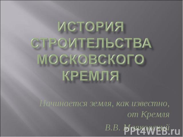 История строительства Московского Кремля Начинается земля, как известно, от КремляВ.В. Маяковский