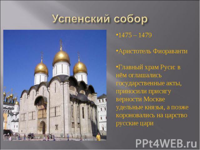 Успенский собор 1475 – 1479Аристотель ФиоравантиГлавный храм Руси: в нём оглашались государственные акты, приносили присягу верности Москве удельные князья, а позже короновались на царство русские цари