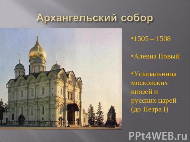 Архангельский собор 1505 – 1508Алевиз НовыйУсыпальница московских князей и русских царей (до Петра I)