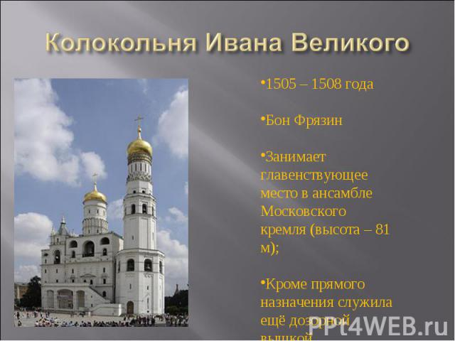 Колокольня Ивана Великого 1505 – 1508 годаБон ФрязинЗанимает главенствующее место в ансамбле Московского кремля (высота – 81 м);Кроме прямого назначения служила ещё дозорной вышкой