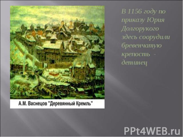 В 1156 году по приказу Юрия Долгорукого здесь соорудили бревенчатую крепость - детинец