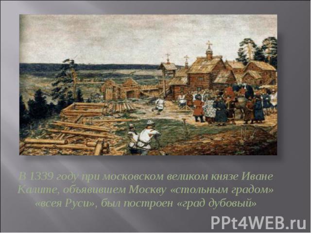 В 1339 году при московском великом князе Иване Калите, объявившем Москву «стольным градом» «всея Руси», был построен «град дубовый»