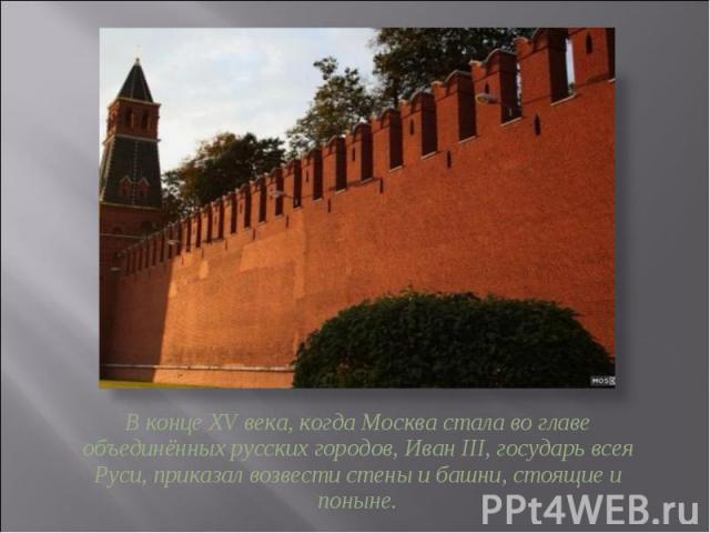 В конце XV века, когда Москва стала во главе объединённых русских городов, Иван III, государь всея Руси, приказал возвести стены и башни, стоящие и поныне.