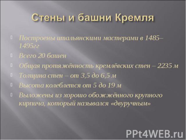 Стены и башни Кремля Построены итальянскими мастерами в 1485–1495ггВсего 20 башенОбщая протяжённость кремлёвских стен – 2235 мТолщина стен – от 3,5 до 6,5 мВысота колеблется от 5 до 19 мВыложены из хорошо обожжённого крупного кирпича, который называ…