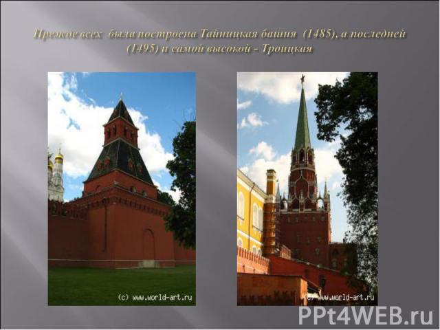 Прежде всех была построена Тайницкая башня (1485), а последней (1495) и самой высокой - Троицкая