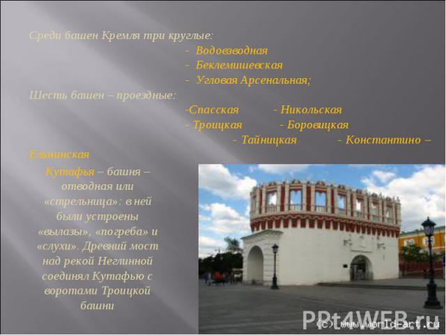 Среди башен Кремля три круглые: - Водовзводная - Беклемишевская - Угловая Арсенальная;Шесть башен – проездные: -Спасская - Никольская - Троицкая - Боровицкая - Тайницкая - Константино – ЕльнинскаяКутафья – башня – отводная или «стрельница»: в ней бы…