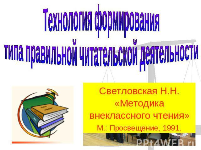 Технология формирования типа правильной читательской деятельностиСветловская Н.Н. «Методика внеклассного чтения»М.: Просвещение, 1991.