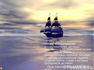 Я хочу воспеть знаменитых героев, изобретателей, мореплавателей, которые отправи