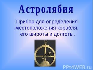 АстролябияПрибор для определения местоположения корабля, его широты и долготы.