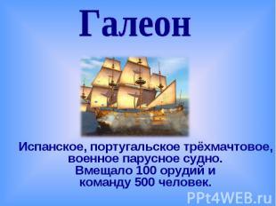 ГалеонИспанское, португальское трёхмачтовое, военное парусное судно. Вмещало 100